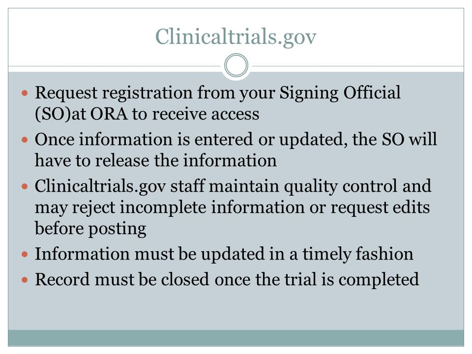 Clinicaltrials.gov Request registration from your Signing Official (SO)at ORA to receive access Once information is entered or updated, the SO will have to release the information Clinicaltrials.gov staff maintain quality control and may reject incomplete information or request edits before posting Information must be updated in a timely fashion Record must be closed once the trial is completed