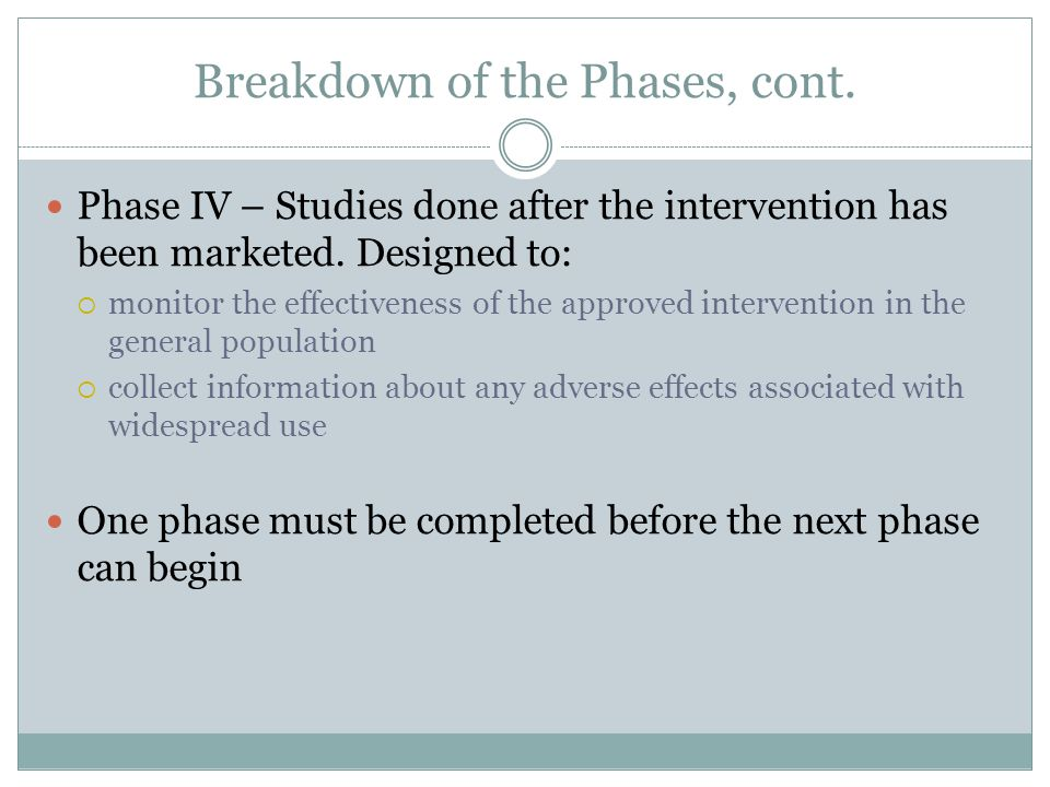 Breakdown of the Phases, cont. Phase IV – Studies done after the intervention has been marketed.