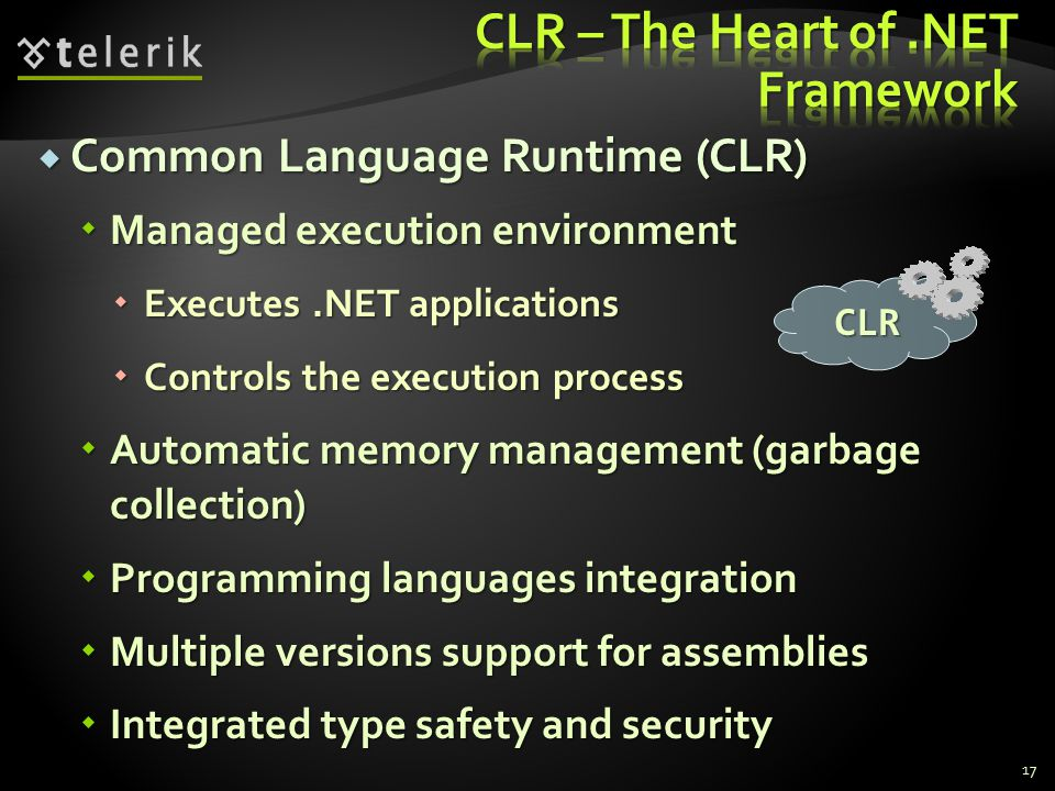  Common Language Runtime (CLR)  Managed execution environment  Executes.NET applications  Controls the execution process  Automatic memory management (garbage collection)  Programming languages integration  Multiple versions support for assemblies  Integrated type safety and security CLR 17