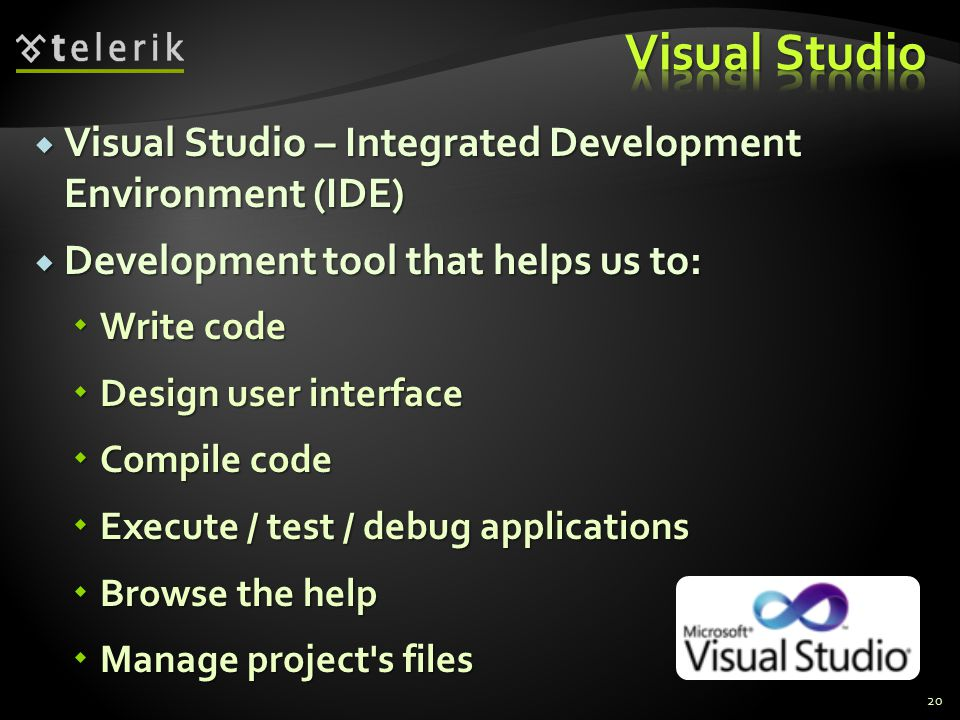  Visual Studio – Integrated Development Environment (IDE)  Development tool that helps us to:  Write code  Design user interface  Compile code  Execute / test / debug applications  Browse the help  Manage project s files 20