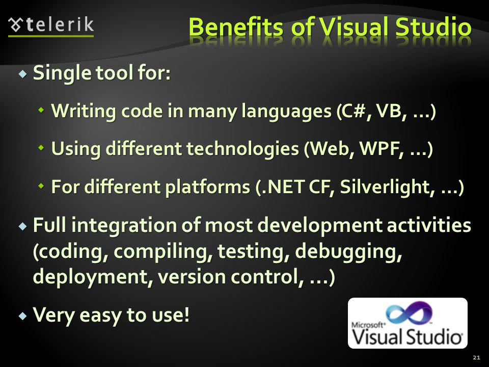  Single tool for:  Writing code in many languages (C#, VB, …)  Using different technologies (Web, WPF, …)  For different platforms (.NET CF, Silverlight, …)  Full integration of most development activities (coding, compiling, testing, debugging, deployment, version control,...)  Very easy to use.