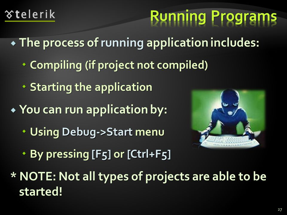  The process of running application includes:  Compiling (if project not compiled)  Starting the application  You can run application by:  Using Debug->Start menu  By pressing [F5] or [Ctrl+F5] * NOTE: Not all types of projects are able to be started.