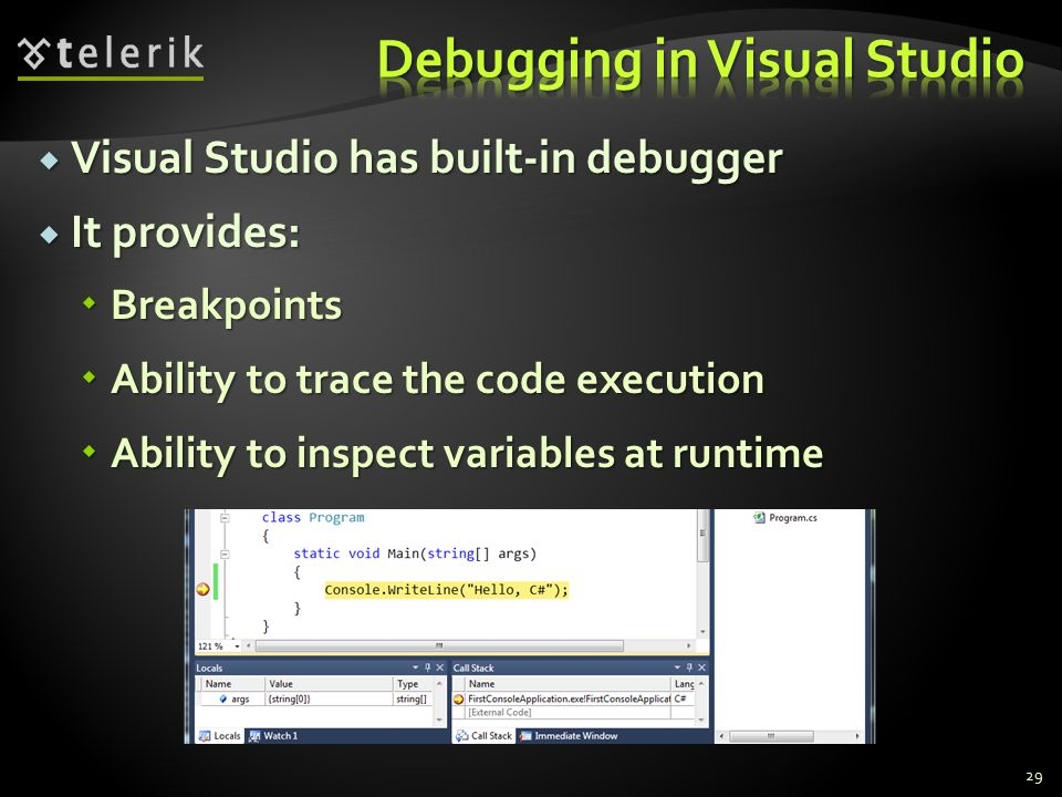  Visual Studio has built-in debugger  It provides:  Breakpoints  Ability to trace the code execution  Ability to inspect variables at runtime 29