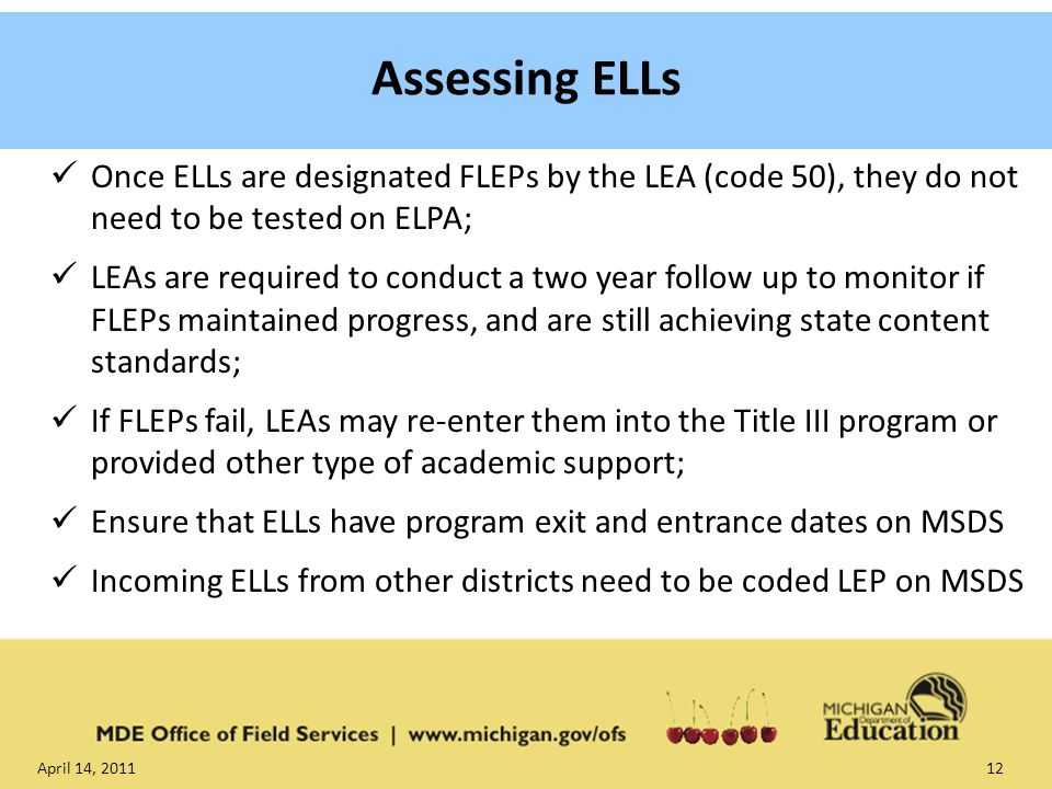 April 14, Once ELLs are designated FLEPs by the LEA (code 50), they do not need to be tested on ELPA; LEAs are required to conduct a two year follow up to monitor if FLEPs maintained progress, and are still achieving state content standards; If FLEPs fail, LEAs may re-enter them into the Title III program or provided other type of academic support; Ensure that ELLs have program exit and entrance dates on MSDS Incoming ELLs from other districts need to be coded LEP on MSDS Assessing ELLs