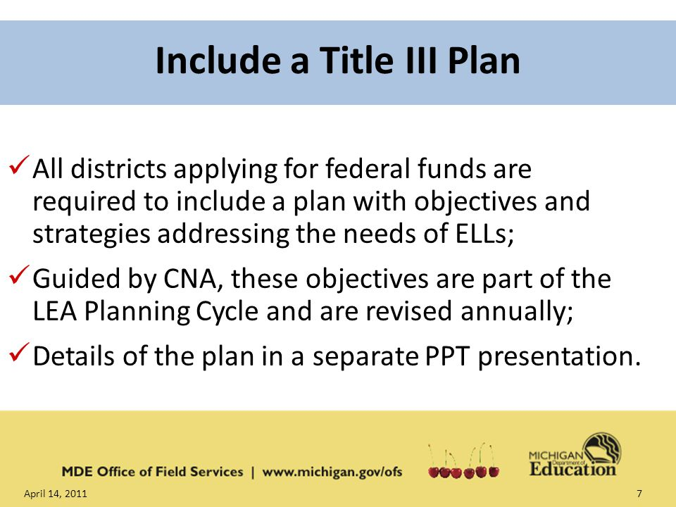April 14, Include a Title III Plan All districts applying for federal funds are required to include a plan with objectives and strategies addressing the needs of ELLs; Guided by CNA, these objectives are part of the LEA Planning Cycle and are revised annually; Details of the plan in a separate PPT presentation.