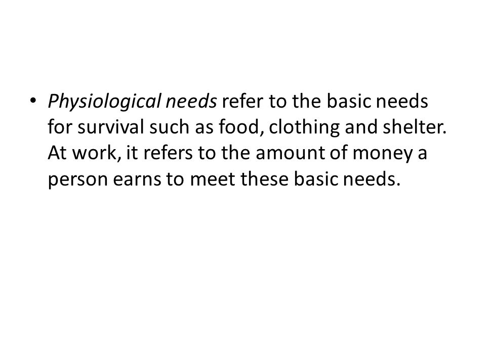 Physiological needs refer to the basic needs for survival such as food, clothing and shelter. At work, it refers to the amount of money a person earns