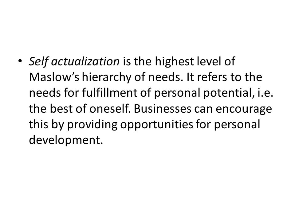 Self actualization is the highest level of Maslow's hierarchy of needs.