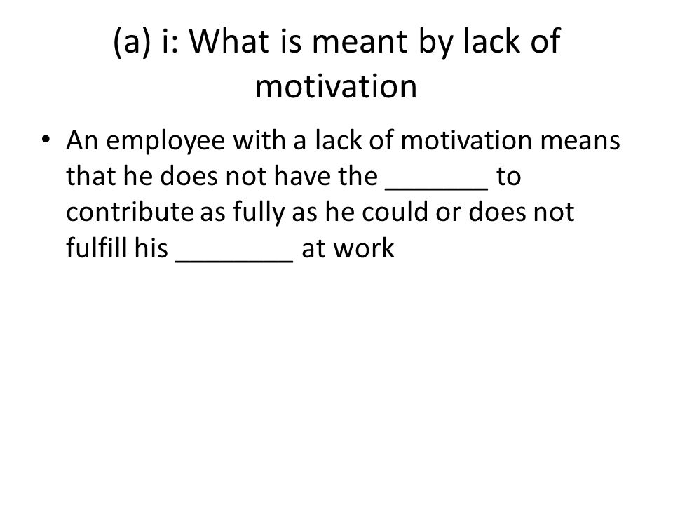 (a) i: What is meant by lack of motivation An employee with a lack of motivation means that he does not have the _______ to contribute as fully as he could or does not fulfill his ________ at work