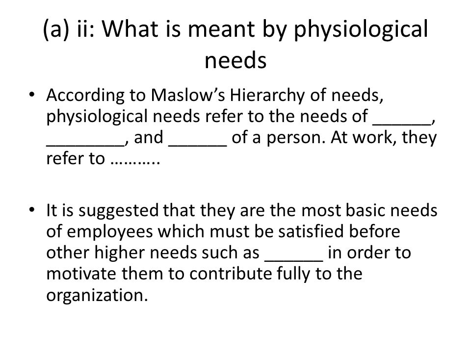 (a) ii: What is meant by physiological needs According to Maslow's Hierarchy of needs, physiological needs refer to the needs of ______, ________, and