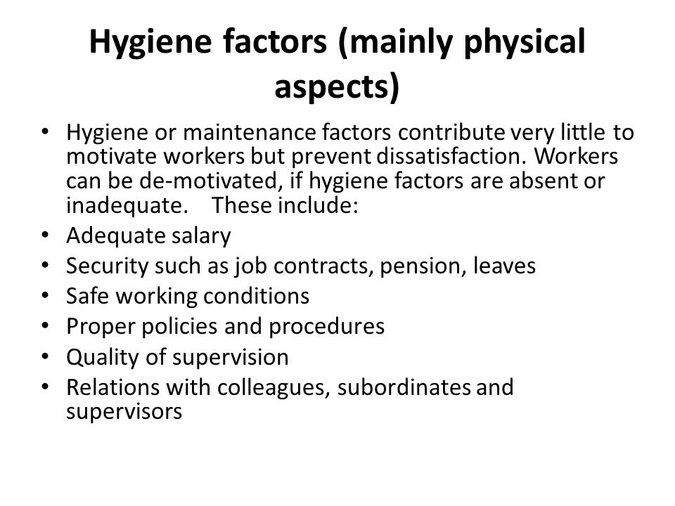 Hygiene factors (mainly physical aspects) Hygiene or maintenance factors contribute very little to motivate workers but prevent dissatisfaction. Worke