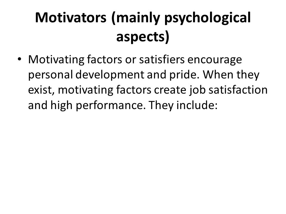Motivators (mainly psychological aspects) Motivating factors or satisfiers encourage personal development and pride. When they exist, motivating facto