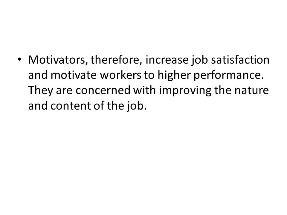 Motivators, therefore, increase job satisfaction and motivate workers to higher performance.