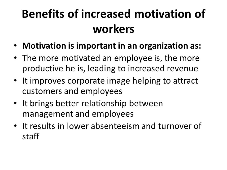 Benefits of increased motivation of workers Motivation is important in an organization as: The more motivated an employee is, the more productive he is, leading to increased revenue It improves corporate image helping to attract customers and employees It brings better relationship between management and employees It results in lower absenteeism and turnover of staff