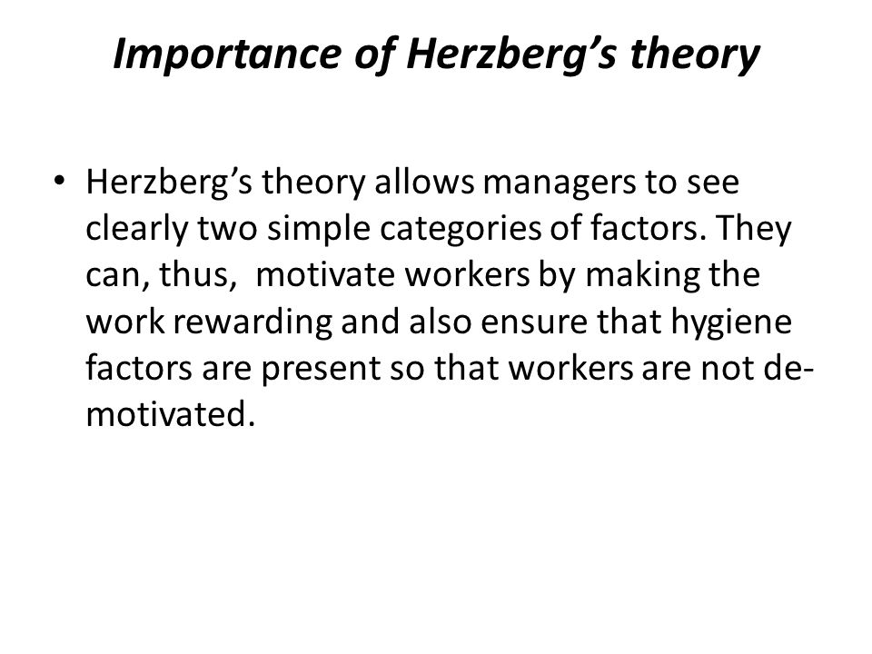 Importance of Herzberg's theory Herzberg's theory allows managers to see clearly two simple categories of factors. They can, thus, motivate workers by