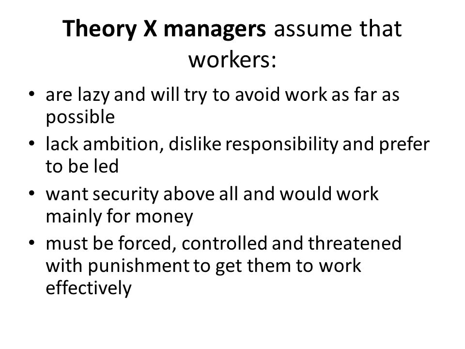 Theory X managers assume that workers: are lazy and will try to avoid work as far as possible lack ambition, dislike responsibility and prefer to be l