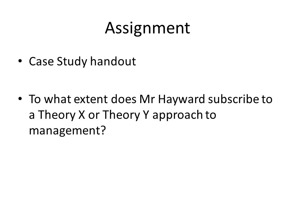 Assignment Case Study handout To what extent does Mr Hayward subscribe to a Theory X or Theory Y approach to management