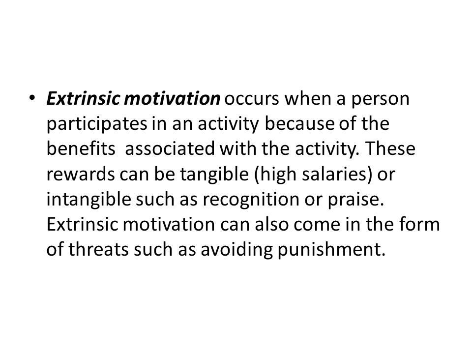 Extrinsic motivation occurs when a person participates in an activity because of the benefits associated with the activity. These rewards can be tangi