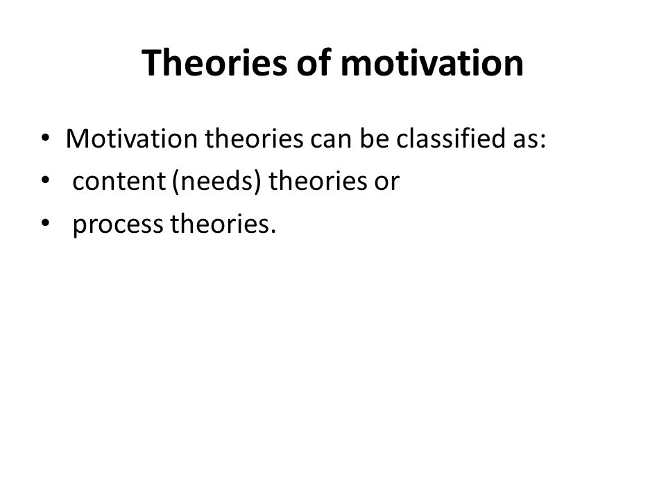 Theories of motivation Motivation theories can be classified as: content (needs) theories or process theories.
