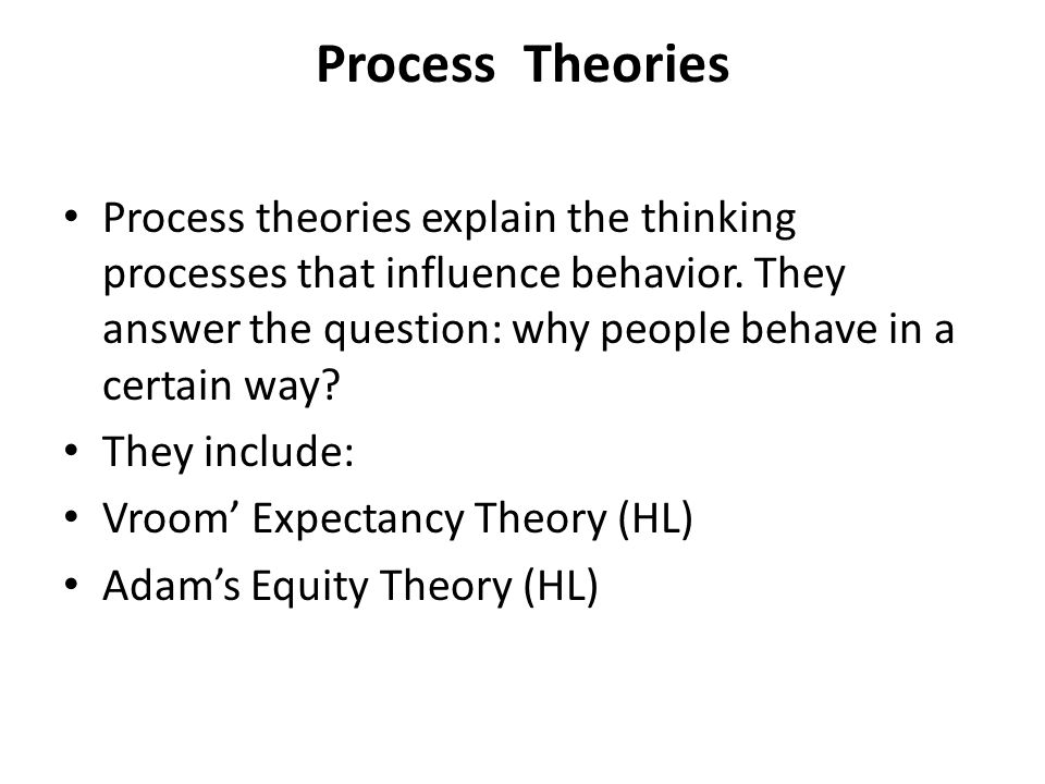Process Theories Process theories explain the thinking processes that influence behavior. They answer the question: why people behave in a certain way