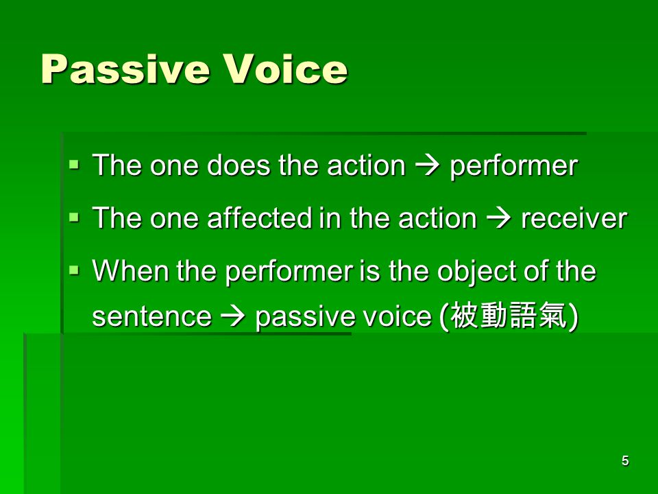5 Passive Voice  The one does the action  performer  The one affected in the action  receiver  When the performer is the object of the sentence  passive voice ( 被動語氣 )