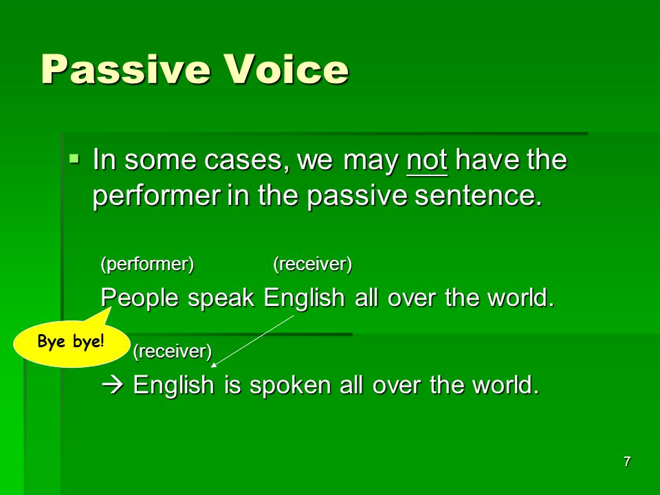 7 Passive Voice  In some cases, we may not have the performer in the passive sentence.
