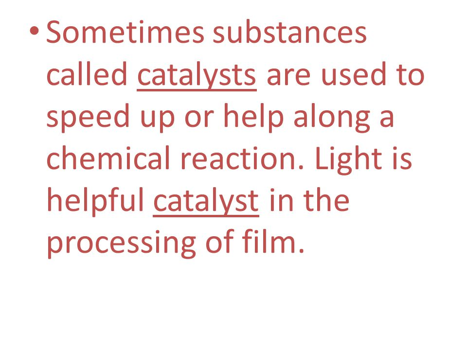 Sometimes substances called catalysts are used to speed up or help along a chemical reaction.