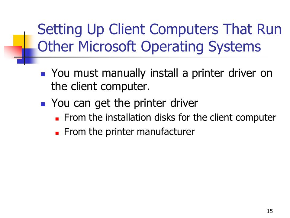 15 Setting Up Client Computers That Run Other Microsoft Operating Systems You must manually install a printer driver on the client computer.