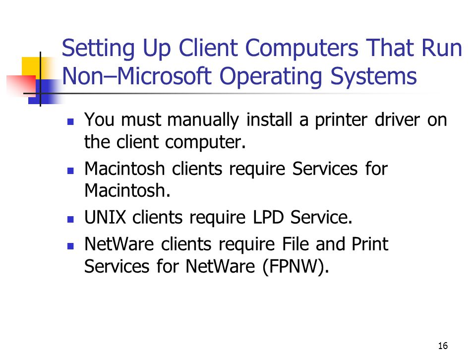 16 Setting Up Client Computers That Run Non–Microsoft Operating Systems You must manually install a printer driver on the client computer.