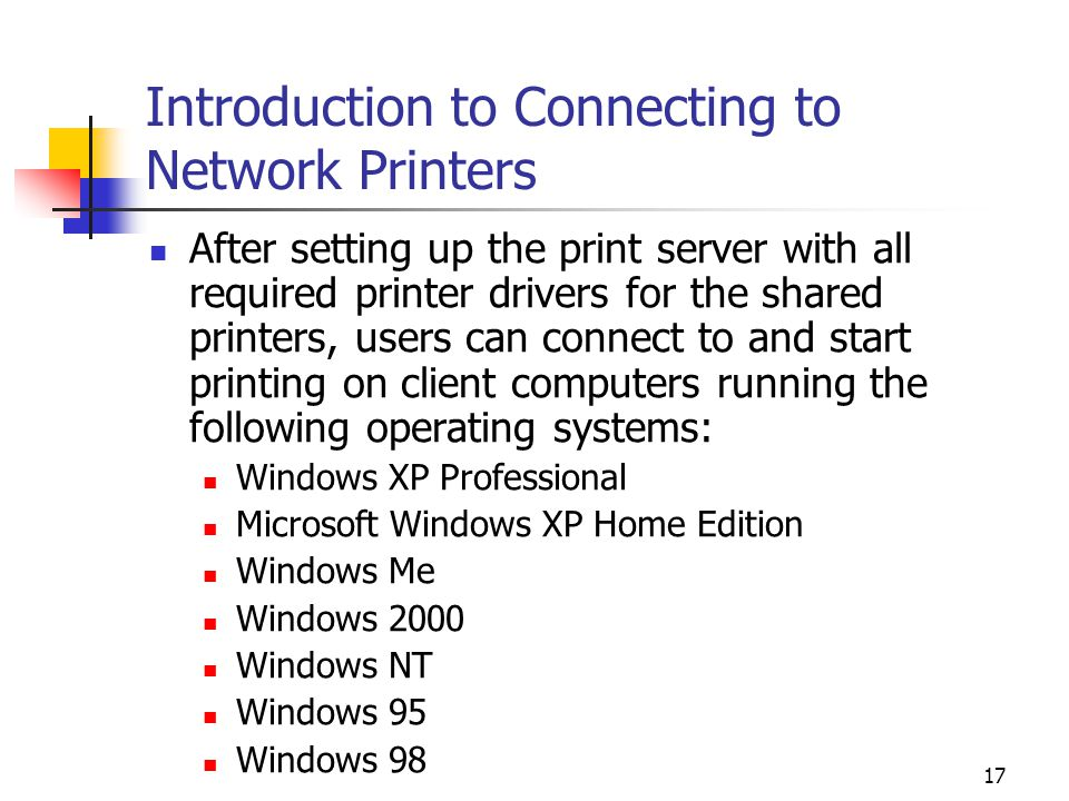 17 Introduction to Connecting to Network Printers After setting up the print server with all required printer drivers for the shared printers, users can connect to and start printing on client computers running the following operating systems: Windows XP Professional Microsoft Windows XP Home Edition Windows Me Windows 2000 Windows NT Windows 95 Windows 98