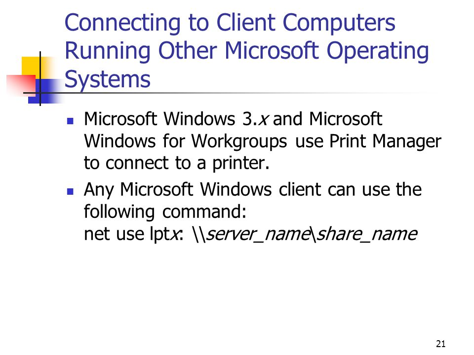 21 Connecting to Client Computers Running Other Microsoft Operating Systems Microsoft Windows 3.x and Microsoft Windows for Workgroups use Print Manager to connect to a printer.