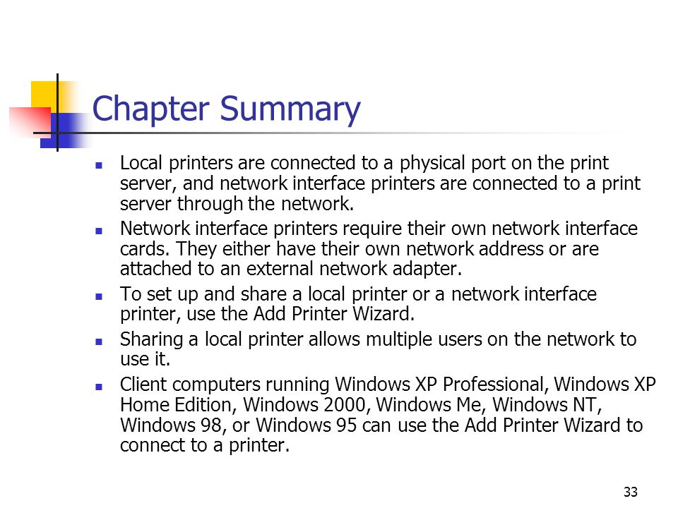 33 Chapter Summary Local printers are connected to a physical port on the print server, and network interface printers are connected to a print server through the network.