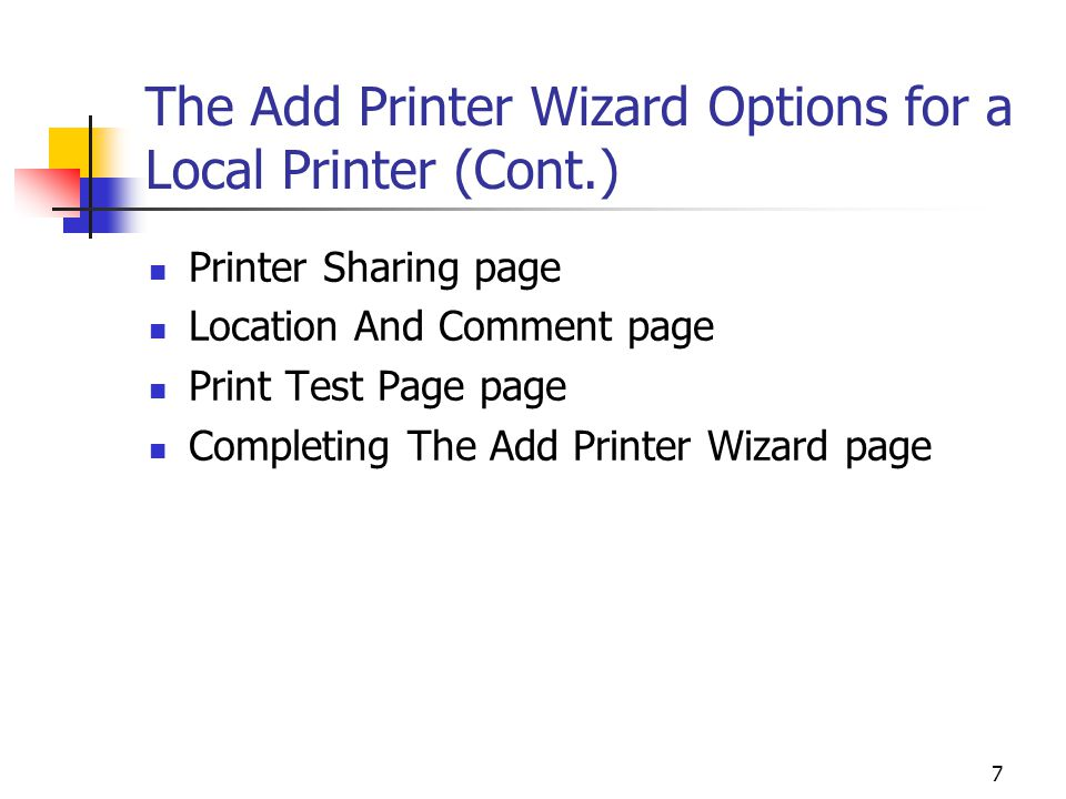 7 The Add Printer Wizard Options for a Local Printer (Cont.) Printer Sharing page Location And Comment page Print Test Page page Completing The Add Printer Wizard page