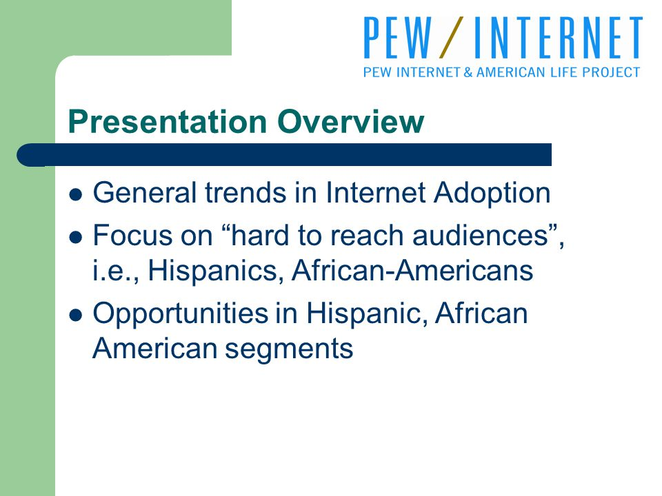 Presentation Overview General trends in Internet Adoption Focus on hard to reach audiences , i.e., Hispanics, African-Americans Opportunities in Hispanic, African American segments