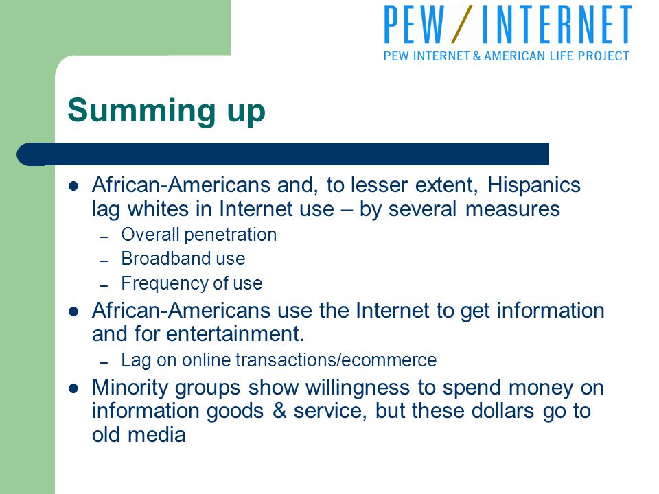 Summing up African-Americans and, to lesser extent, Hispanics lag whites in Internet use – by several measures – Overall penetration – Broadband use – Frequency of use African-Americans use the Internet to get information and for entertainment.