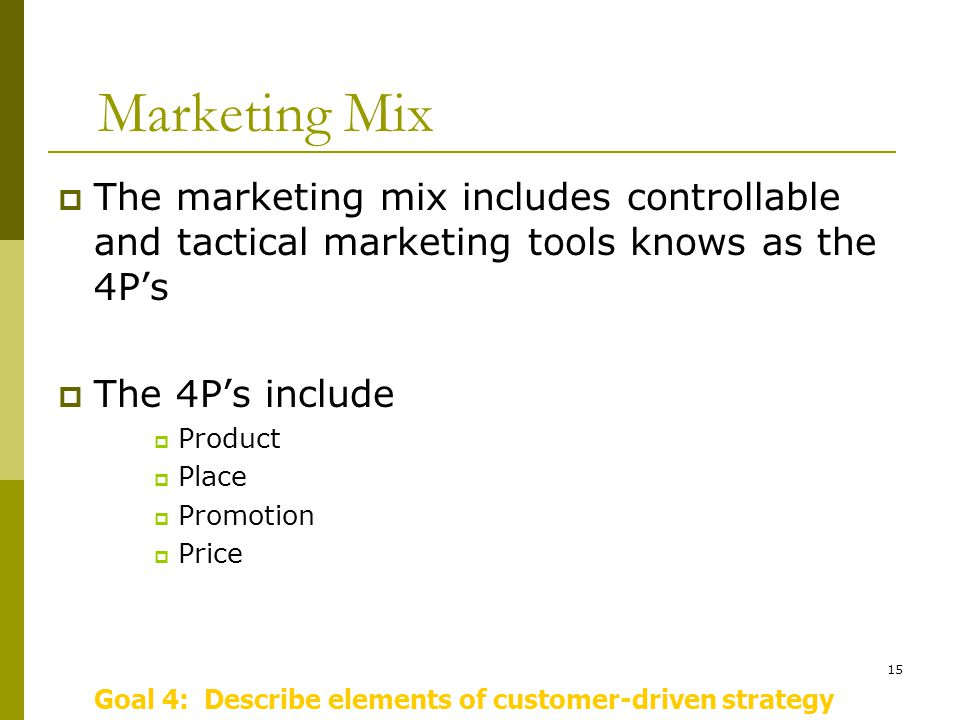 15 Marketing Mix  The marketing mix includes controllable and tactical marketing tools knows as the 4P's  The 4P's include  Product  Place  Promotion  Price Goal 4: Describe elements of customer-driven strategy