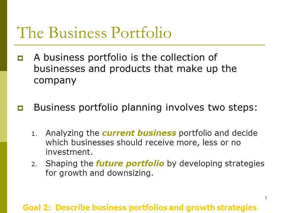 7 The Business Portfolio  A business portfolio is the collection of businesses and products that make up the company  Business portfolio planning involves two steps: 1.