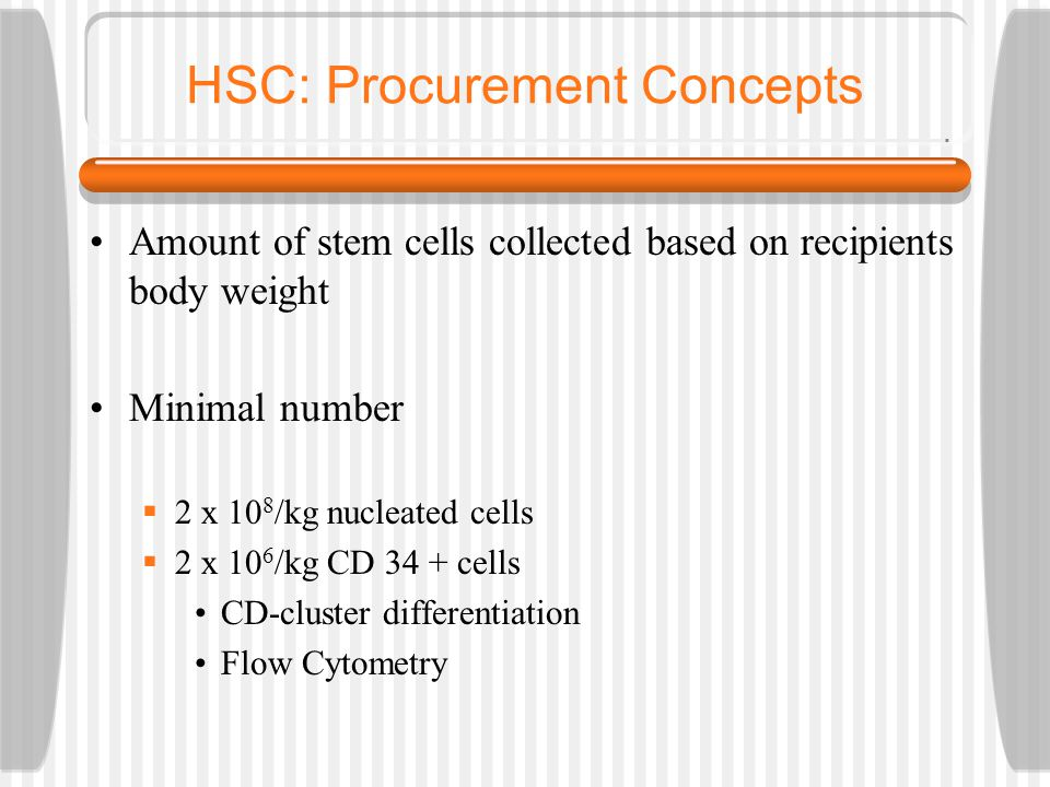 HSC: Procurement Concepts Amount of stem cells collected based on recipients body weight Minimal number  2 x 10 8 /kg nucleated cells  2 x 10 6 /kg CD 34 + cells CD-cluster differentiation Flow Cytometry