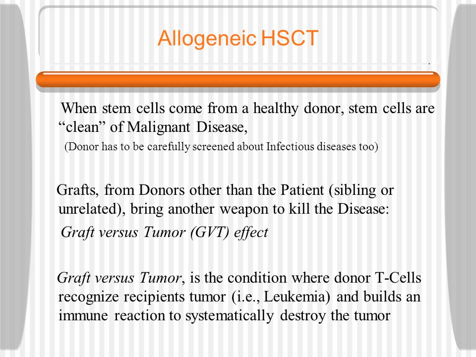 Allogeneic HSCT When stem cells come from a healthy donor, stem cells are clean of Malignant Disease, (Donor has to be carefully screened about Infectious diseases too) Grafts, from Donors other than the Patient (sibling or unrelated), bring another weapon to kill the Disease: Graft versus Tumor (GVT) effect Graft versus Tumor, is the condition where donor T-Cells recognize recipients tumor (i.e., Leukemia) and builds an immune reaction to systematically destroy the tumor
