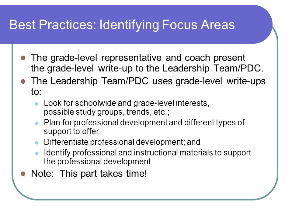 Best Practices: Identifying Focus Areas The grade-level representative and coach present the grade-level write-up to the Leadership Team/PDC.