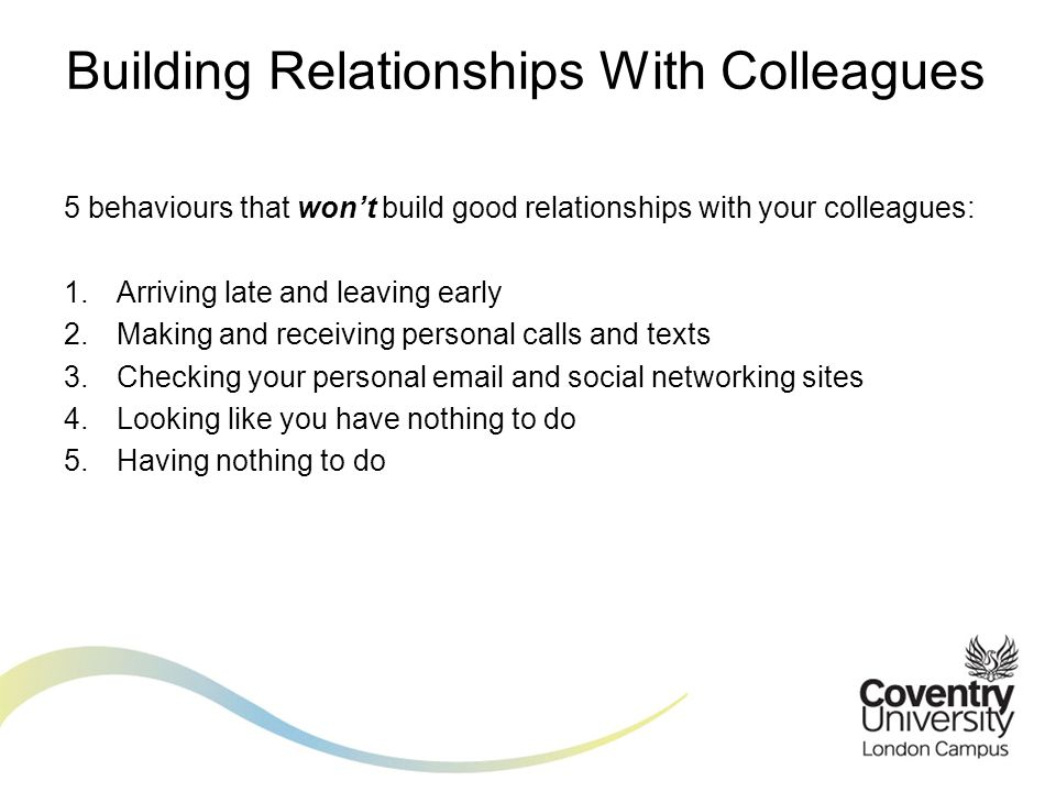 5 behaviours that won't build good relationships with your colleagues: 1.Arriving late and leaving early 2.Making and receiving personal calls and texts 3.Checking your personal  and social networking sites 4.Looking like you have nothing to do 5.Having nothing to do Building Relationships With Colleagues