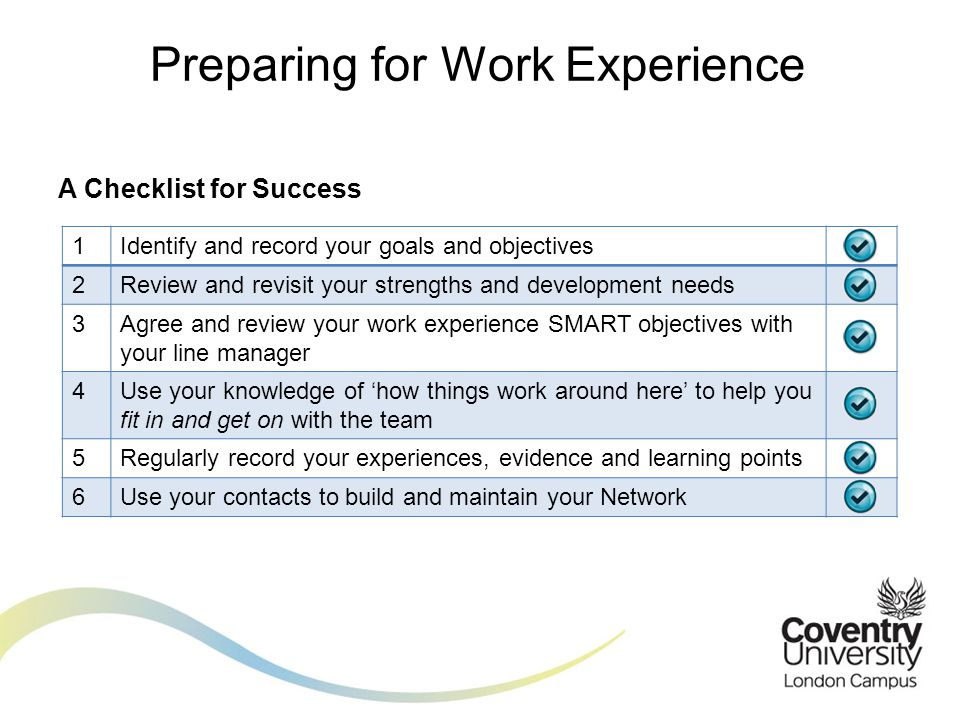 A Checklist for Success Preparing for Work Experience 1Identify and record your goals and objectives 2Review and revisit your strengths and development needs 3Agree and review your work experience SMART objectives with your line manager 4Use your knowledge of 'how things work around here' to help you fit in and get on with the team 5Regularly record your experiences, evidence and learning points 6Use your contacts to build and maintain your Network