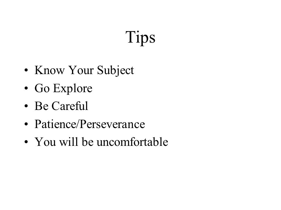 Tips Know Your Subject Go Explore Be Careful Patience/Perseverance You will be uncomfortable