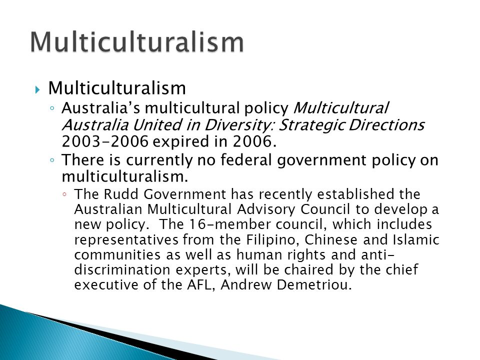  Multiculturalism ◦ Australia's multicultural policy Multicultural Australia United in Diversity: Strategic Directions expired in 2006.