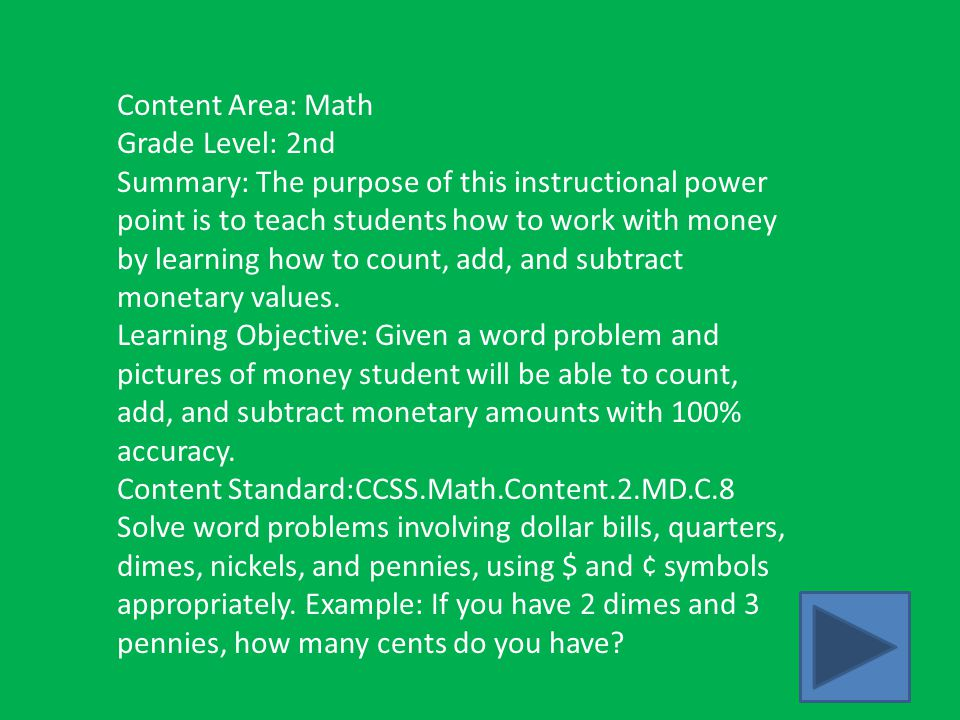 Content Area: Math Grade Level: 2nd Summary: The purpose of this instructional power point is to teach students how to work with money by learning how to count, add, and subtract monetary values.