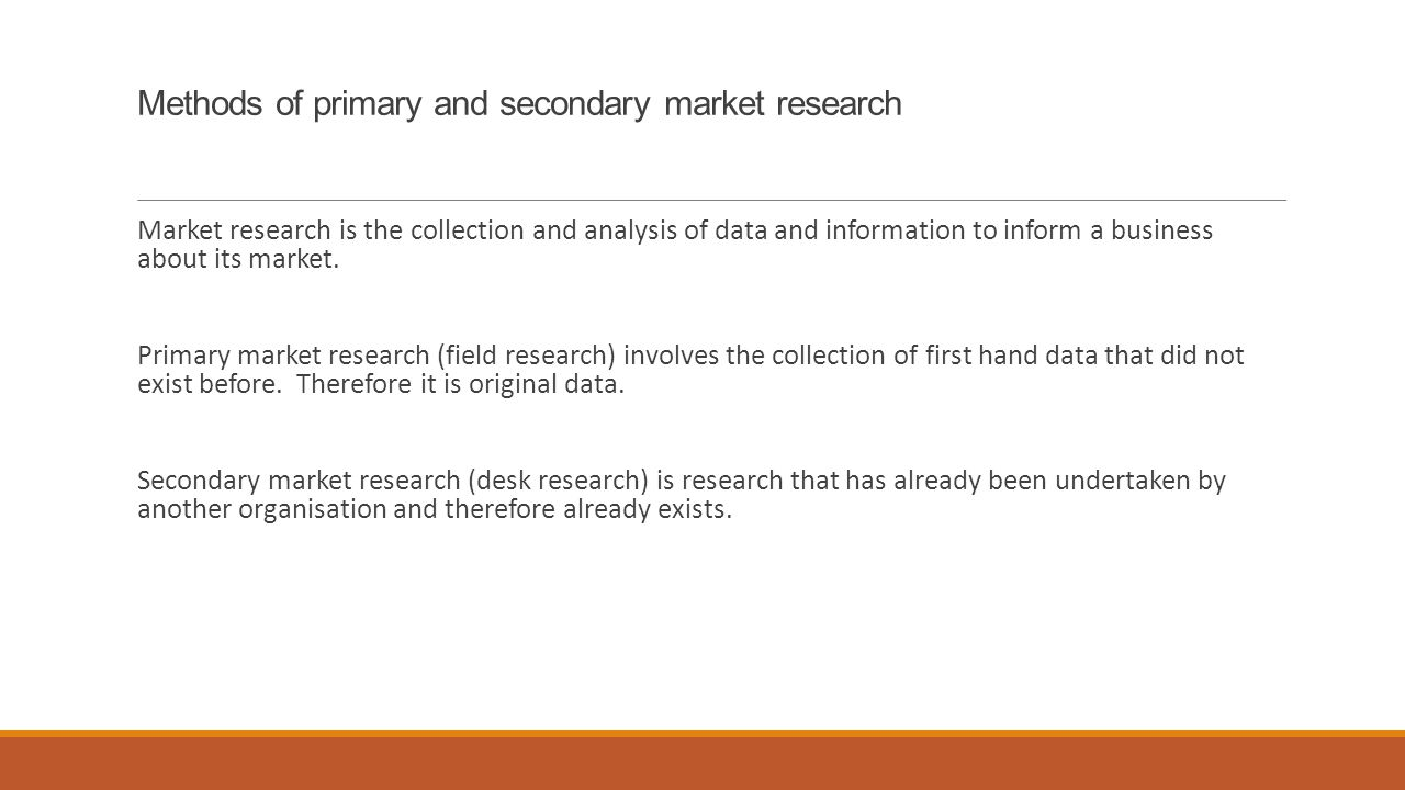 primary marketing research methods While there are many ways to perform market research, most businesses use one or more of five basic methods: surveys, focus groups, personal interviews, observation, and field trials the type of data you need and how much money you're willing to spend will determine which techniques you choose.