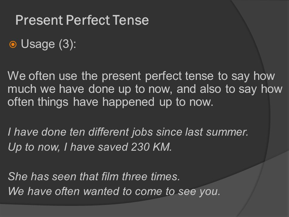 Present Perfect Tense  Usage (3): We often use the present perfect tense to say how much we have done up to now, and also to say how often things have happened up to now.