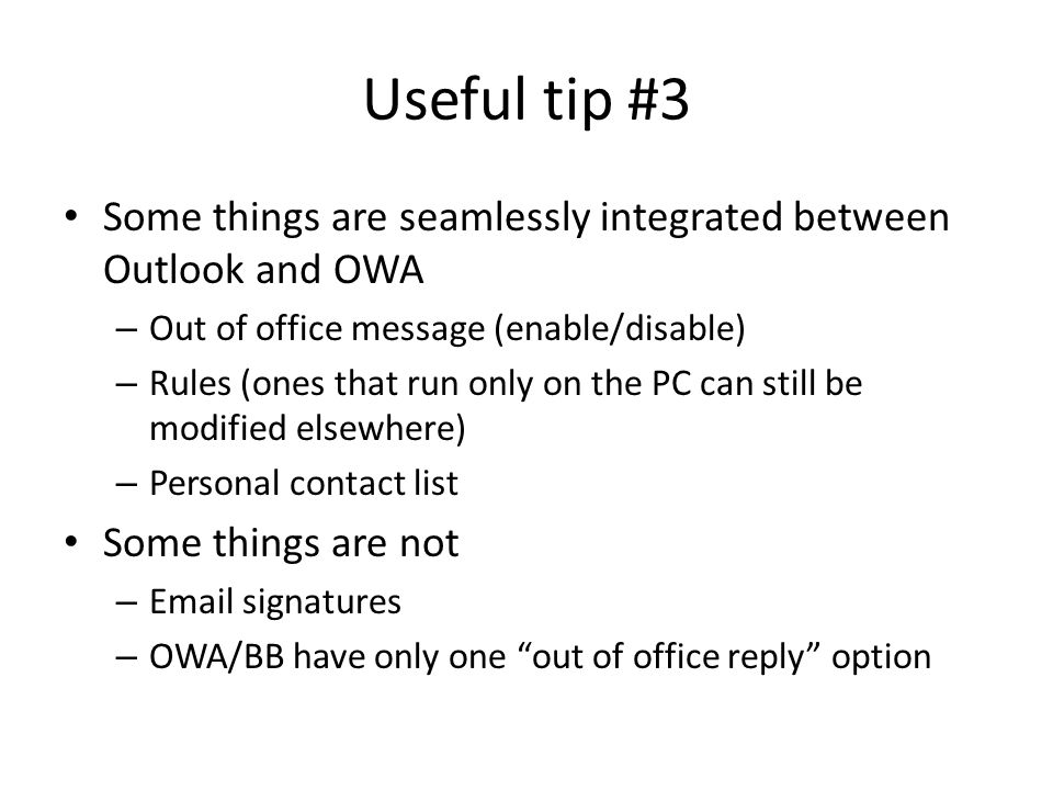 Useful tip #3 Some things are seamlessly integrated between Outlook and OWA – Out of office message (enable/disable) – Rules (ones that run only on the PC can still be modified elsewhere) – Personal contact list Some things are not –  signatures – OWA/BB have only one out of office reply option