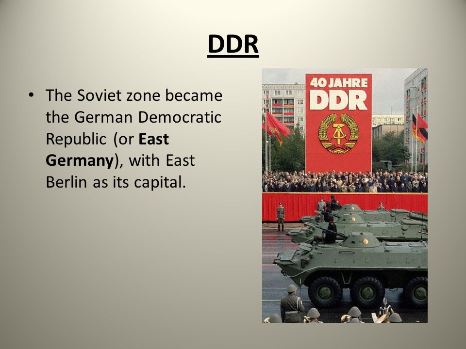 DDR The Soviet zone became the German Democratic Republic (or East Germany), with East Berlin as its capital.