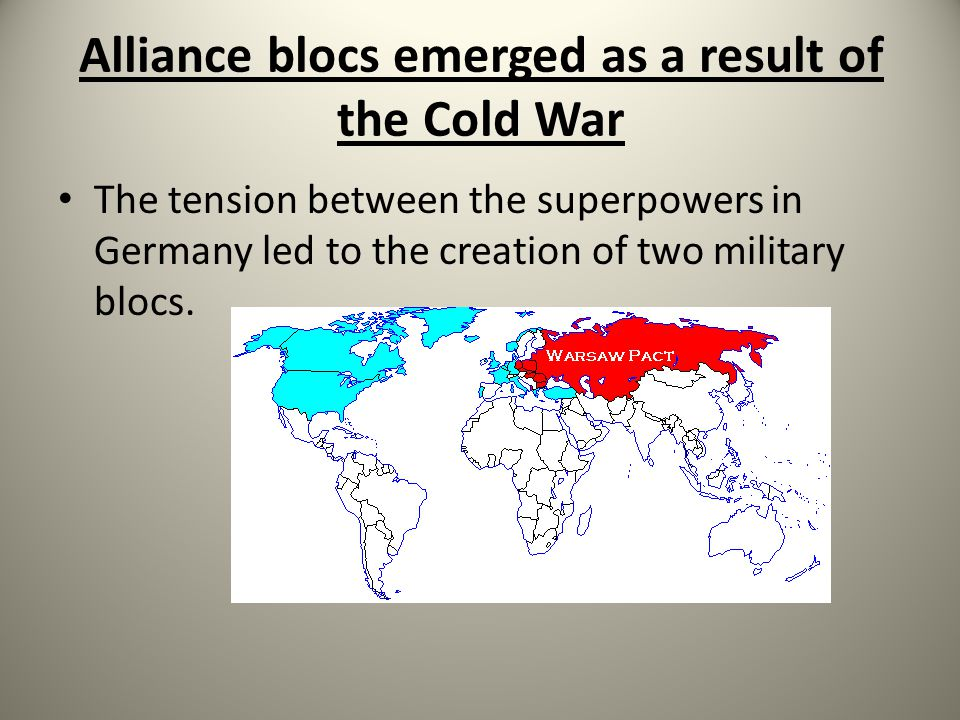 Alliance blocs emerged as a result of the Cold War The tension between the superpowers in Germany led to the creation of two military blocs.