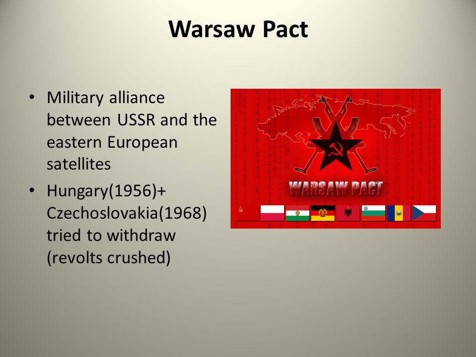 Warsaw Pact Military alliance between USSR and the eastern European satellites Hungary(1956)+ Czechoslovakia(1968) tried to withdraw (revolts crushed)